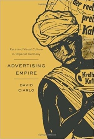 Advertising Empire: Race and Visual Culture in Imperial Germany