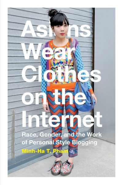 Asians Wear Clothes on the Internet: Race, Gender, and the Work of Personal Style Blogging book cover